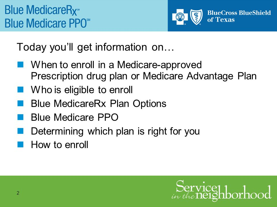 2 Today youll get information on… When to enroll in a Medicare-approved Prescription drug plan or Medicare Advantage Plan Who is eligible to enroll Blue MedicareRx Plan Options Blue Medicare PPO Determining which plan is right for you How to enroll