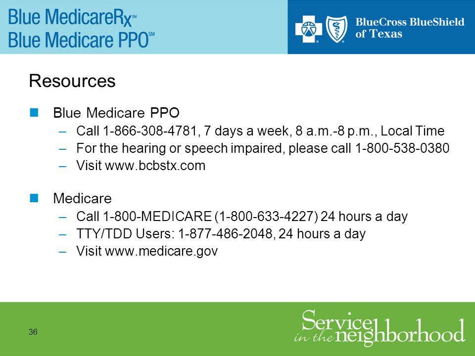 36 Resources Blue Medicare PPO –Call 1-866-308-4781, 7 days a week, 8 a.m.-8 p.m., Local Time –For the hearing or speech impaired, please call 1-800-538-0380 –Visit www.bcbstx.com Medicare –Call 1-800-MEDICARE (1-800-633-4227) 24 hours a day –TTY/TDD Users: 1-877-486-2048, 24 hours a day –Visit www.medicare.gov