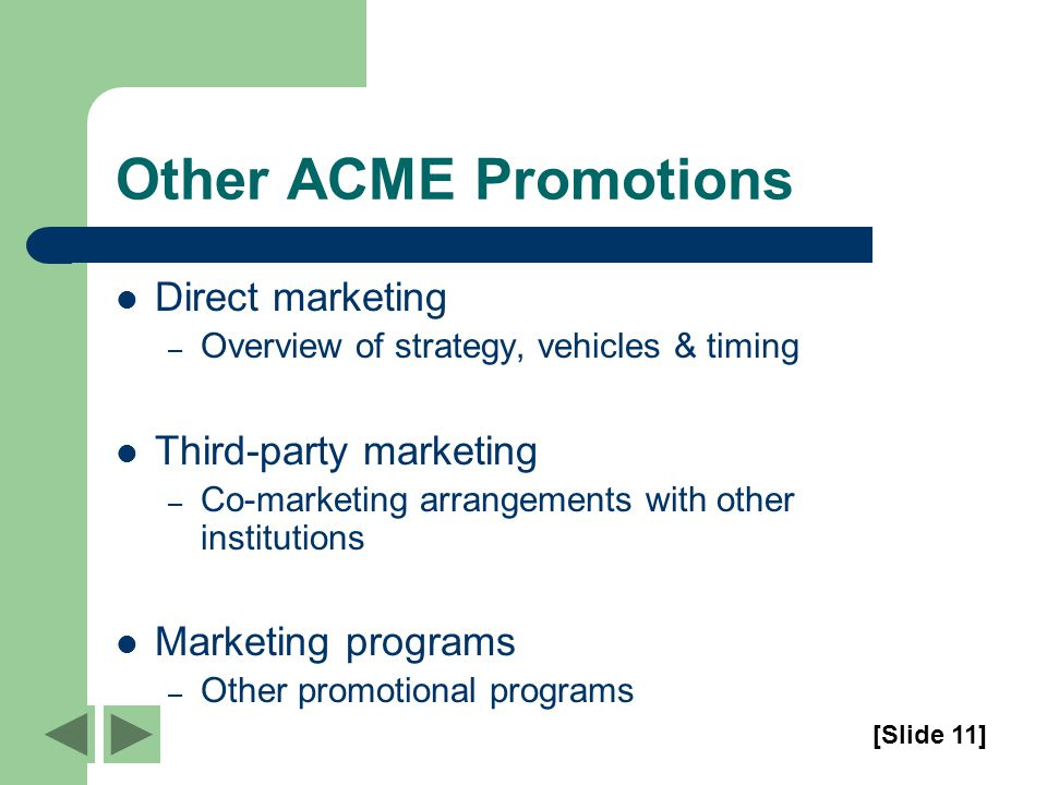 Other ACME Promotions Direct marketing – Overview of strategy, vehicles & timing Third-party marketing – Co-marketing arrangements with other institutions Marketing programs – Other promotional programs [Slide 11]