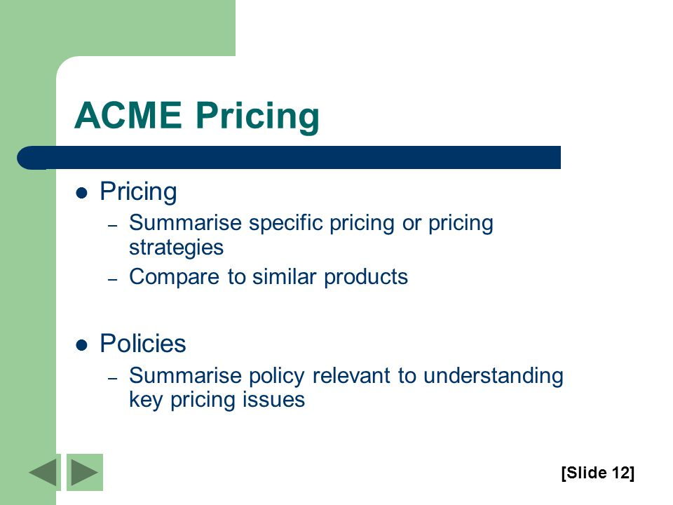 ACME Pricing Pricing – Summarise specific pricing or pricing strategies – Compare to similar products Policies – Summarise policy relevant to understanding key pricing issues [Slide 12]