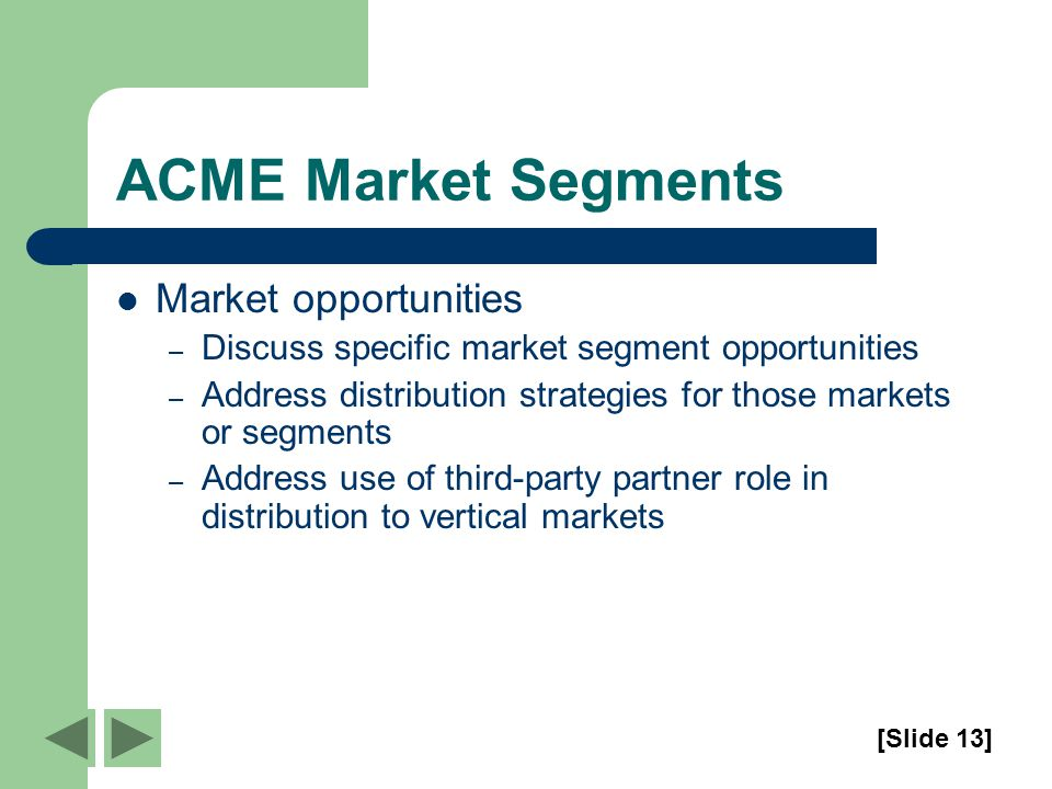 ACME Market Segments Market opportunities – Discuss specific market segment opportunities – Address distribution strategies for those markets or segments – Address use of third-party partner role in distribution to vertical markets [Slide 13]