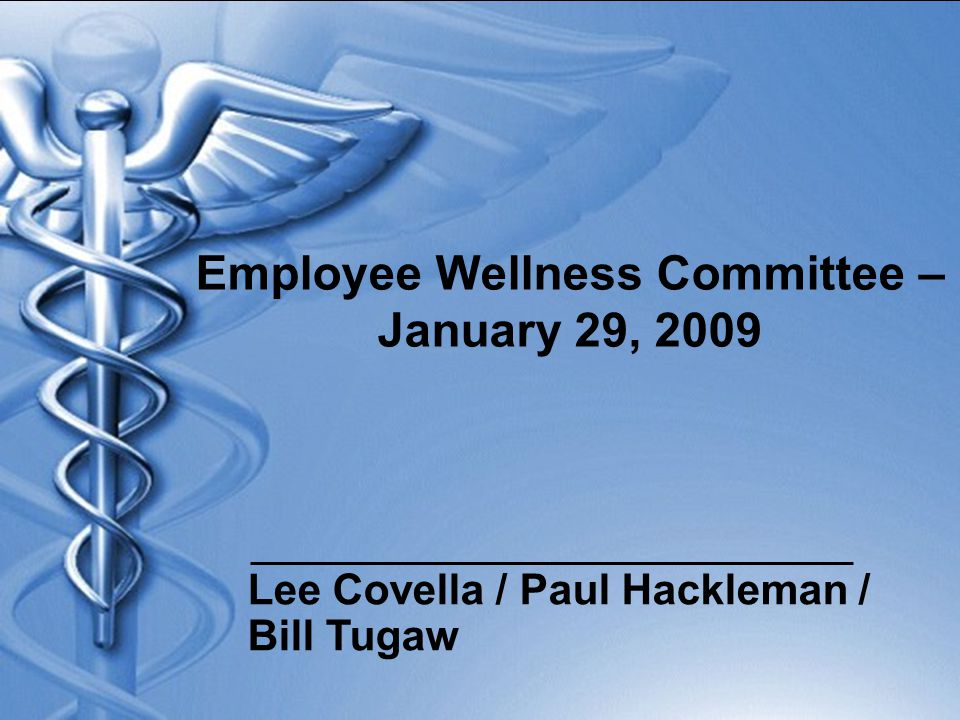 Employee Wellness Committee – January 29, 2009 Lee Covella / Paul Hackleman / Bill Tugaw