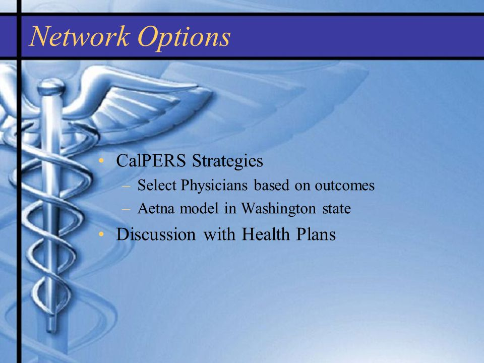 CalPERS Strategies –Select Physicians based on outcomes –Aetna model in Washington state Discussion with Health Plans