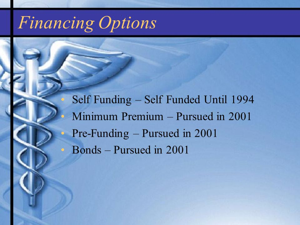 Self Funding – Self Funded Until 1994 Minimum Premium – Pursued in 2001 Pre-Funding – Pursued in 2001 Bonds – Pursued in 2001