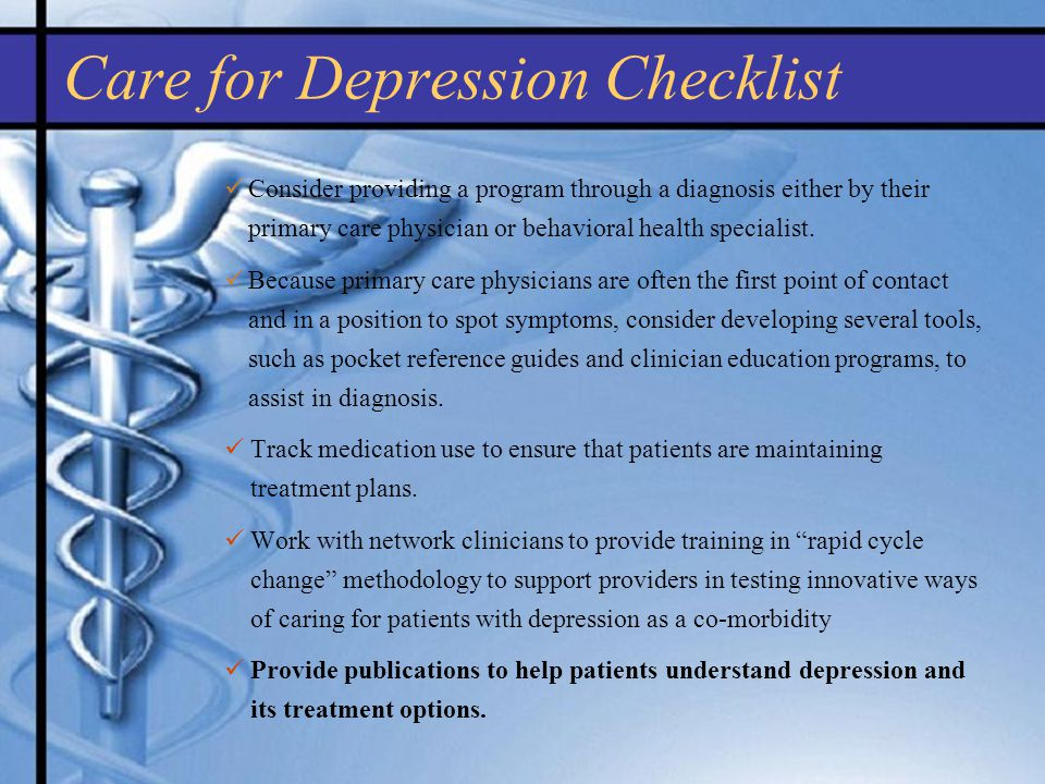 Care for Depression Checklist Consider providing a program through a diagnosis either by their primary care physician or behavioral health specialist.