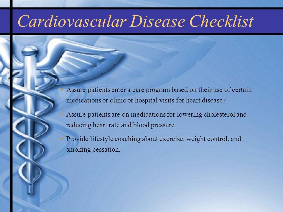 Cardiovascular Disease Checklist Assure patients enter a care program based on their use of certain medications or clinic or hospital visits for heart disease.