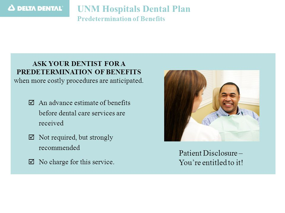 UNM Hospitals Dental Plan Predetermination of Benefits ASK YOUR DENTIST FOR A PREDETERMINATION OF BENEFITS when more costly procedures are anticipated.