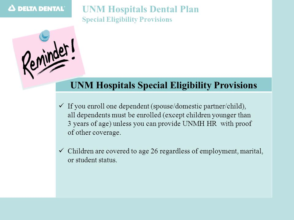 UNM Hospitals Dental Plan Special Eligibility Provisions UNM Hospitals Special Eligibility Provisions If you enroll one dependent (spouse/domestic partner/child), all dependents must be enrolled (except children younger than 3 years of age) unless you can provide UNMH HR with proof of other coverage.
