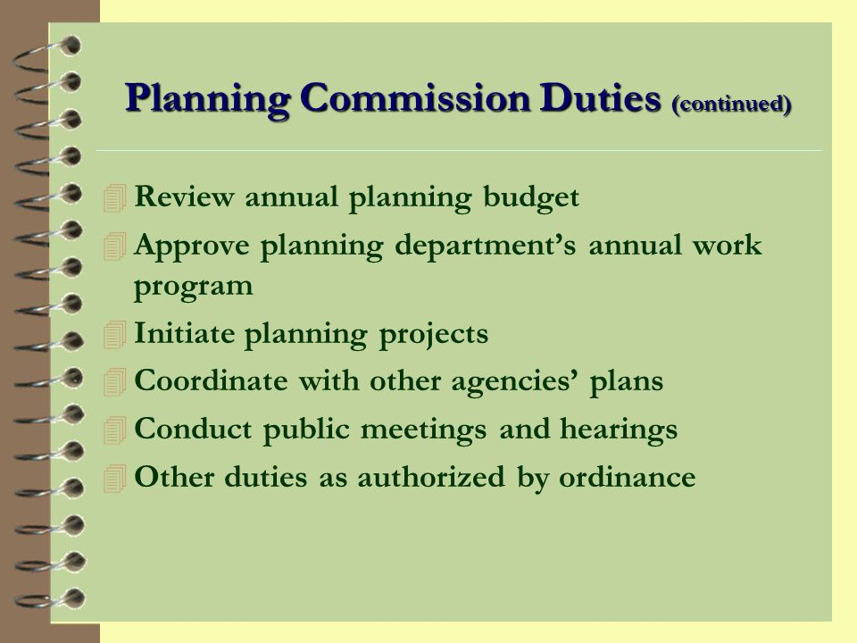 Planning Commission Duties 4 Prepare a comprehensive plan 4 Act as the platting authority 4 Review and recommend land use regulations 4 Review and recommend property rezones 4 Act on variances and conditional use permits 4 Review land acquisitions and disposals 4 Hear appeals from administrative decisions 4 Review and recommend capital improvements