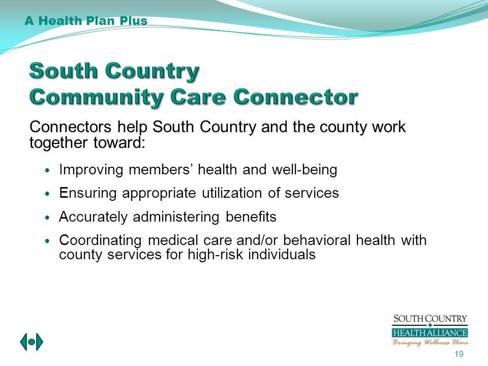 Connectors help South Country and the county work together toward: Improving members health and well-being Ensuring appropriate utilization of services Accurately administering benefits Coordinating medical care and/or behavioral health with county services for high-risk individuals 19 A Health Plan Plus