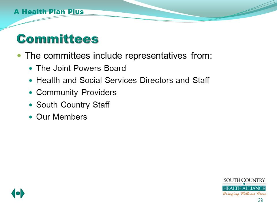 The committees include representatives from: The Joint Powers Board Health and Social Services Directors and Staff Community Providers South Country Staff Our Members 29 A Health Plan Plus