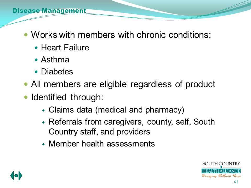 Works with members with chronic conditions : Heart Failure Asthma Diabetes All members are eligible regardless of product Identified through: Claims data (medical and pharmacy) Referrals from caregivers, county, self, South Country staff, and providers Member health assessments 41 Disease Management
