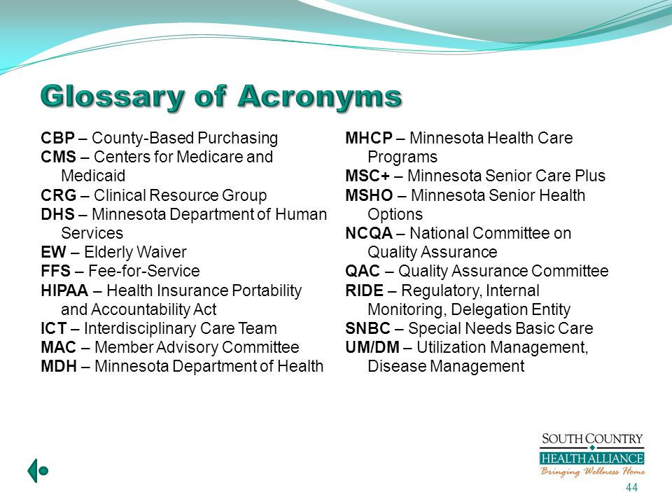 44 Glossary of Acronyms CBP – County-Based Purchasing CMS – Centers for Medicare and Medicaid CRG – Clinical Resource Group DHS – Minnesota Department of Human Services EW – Elderly Waiver FFS – Fee-for-Service HIPAA – Health Insurance Portability and Accountability Act ICT – Interdisciplinary Care Team MAC – Member Advisory Committee MDH – Minnesota Department of Health MHCP – Minnesota Health Care Programs MSC+ – Minnesota Senior Care Plus MSHO – Minnesota Senior Health Options NCQA – National Committee on Quality Assurance QAC – Quality Assurance Committee RIDE – Regulatory, Internal Monitoring, Delegation Entity SNBC – Special Needs Basic Care UM/DM – Utilization Management, Disease Management