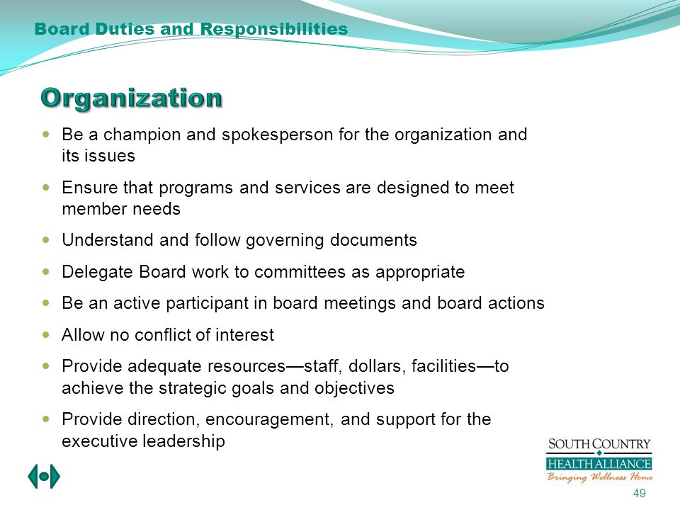 Be a champion and spokesperson for the organization and its issues Ensure that programs and services are designed to meet member needs Understand and follow governing documents Delegate Board work to committees as appropriate Be an active participant in board meetings and board actions Allow no conflict of interest Provide adequate resourcesstaff, dollars, facilitiesto achieve the strategic goals and objectives Provide direction, encouragement, and support for the executive leadership 49 Board Duties and Responsibilities