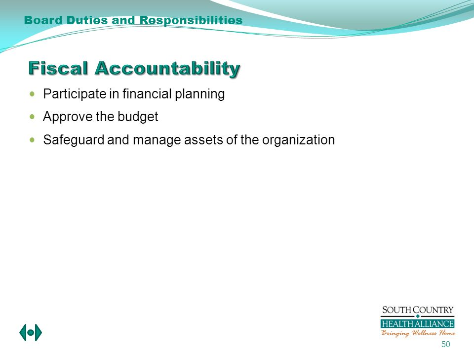 Participate in financial planning Approve the budget Safeguard and manage assets of the organization 50 Board Duties and Responsibilities