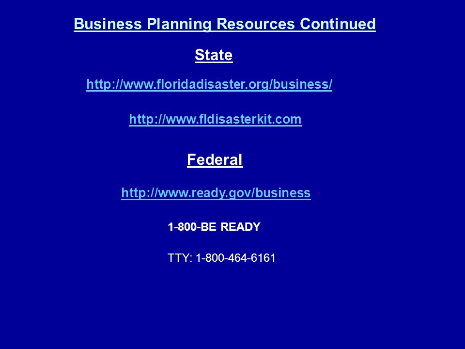 State http://www.floridadisaster.org/business/ http://www.fldisasterkit.com Federal http://www.ready.gov/business 1-800-BE READY TTY: 1-800-464-6161 Business Planning Resources Continued