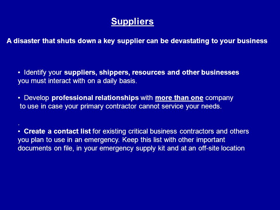 A disaster that shuts down a key supplier can be devastating to your business Suppliers Identify your suppliers, shippers, resources and other businesses you must interact with on a daily basis.