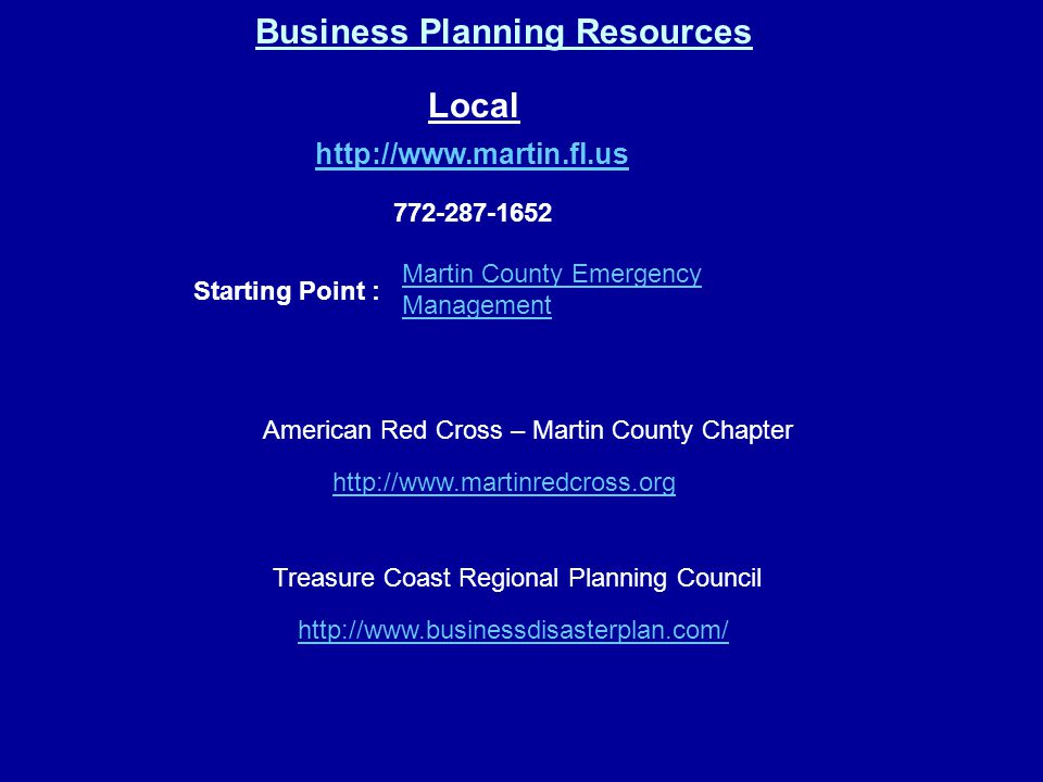 Business Planning Resources http://www.martin.fl.us Local 772-287-1652 Starting Point : Martin County Emergency Management http://www.martinredcross.org http://www.businessdisasterplan.com/ Treasure Coast Regional Planning Council American Red Cross – Martin County Chapter