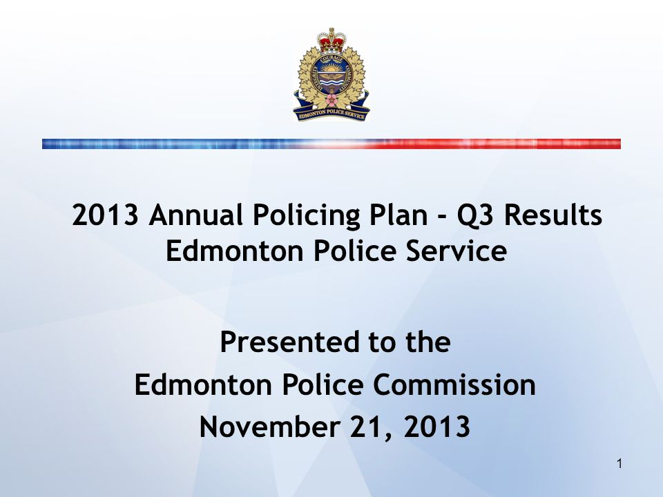2013 Annual Policing Plan - Q3 Results Edmonton Police Service Presented to the Edmonton Police Commission November 21, 2013 1