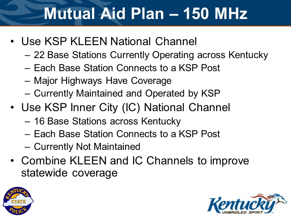 Mutual Aid Plan – 150 MHz Use KSP KLEEN National Channel –22 Base Stations Currently Operating across Kentucky –Each Base Station Connects to a KSP Post –Major Highways Have Coverage –Currently Maintained and Operated by KSP Use KSP Inner City (IC) National Channel –16 Base Stations across Kentucky –Each Base Station Connects to a KSP Post –Currently Not Maintained Combine KLEEN and IC Channels to improve statewide coverage