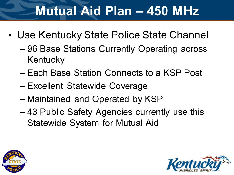 Mutual Aid Plan – 450 MHz Use Kentucky State Police State Channel –96 Base Stations Currently Operating across Kentucky –Each Base Station Connects to a KSP Post –Excellent Statewide Coverage –Maintained and Operated by KSP –43 Public Safety Agencies currently use this Statewide System for Mutual Aid