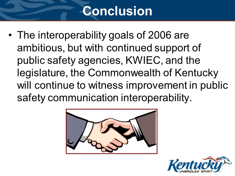 Conclusion The interoperability goals of 2006 are ambitious, but with continued support of public safety agencies, KWIEC, and the legislature, the Commonwealth of Kentucky will continue to witness improvement in public safety communication interoperability.