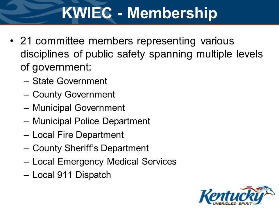 KWIEC - Membership 21 committee members representing various disciplines of public safety spanning multiple levels of government: –State Government –County Government –Municipal Government –Municipal Police Department –Local Fire Department –County Sheriffs Department –Local Emergency Medical Services –Local 911 Dispatch