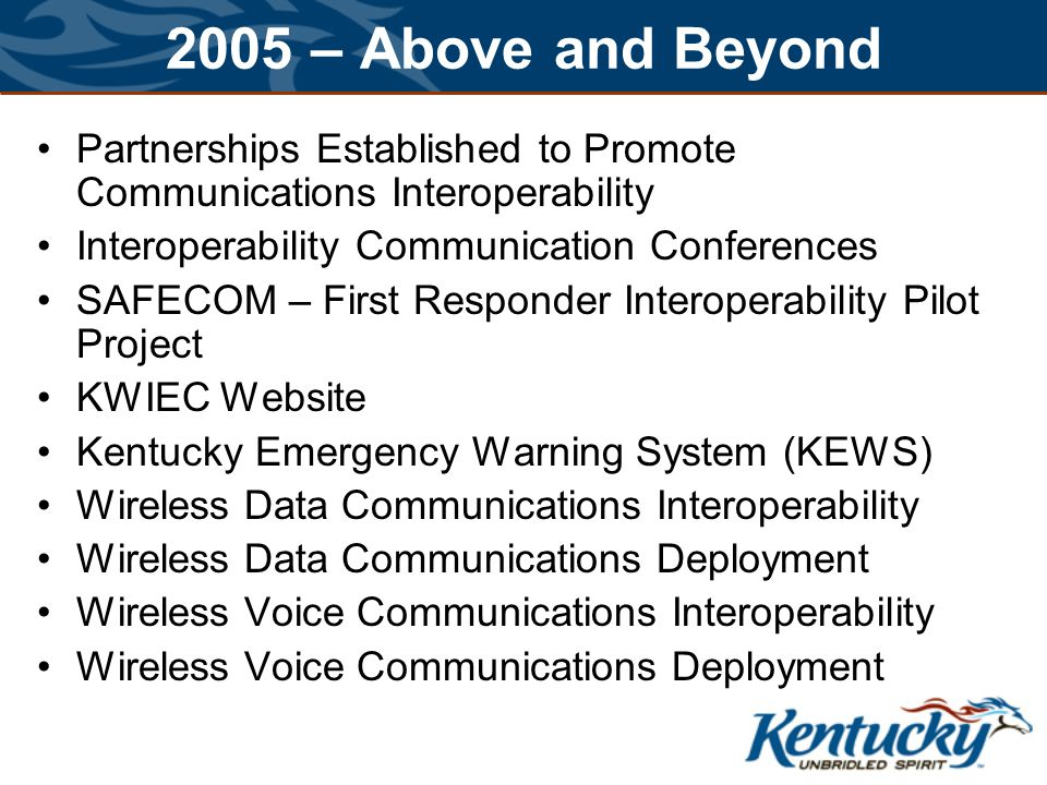 2005 – Above and Beyond Partnerships Established to Promote Communications Interoperability Interoperability Communication Conferences SAFECOM – First Responder Interoperability Pilot Project KWIEC Website Kentucky Emergency Warning System (KEWS) Wireless Data Communications Interoperability Wireless Data Communications Deployment Wireless Voice Communications Interoperability Wireless Voice Communications Deployment