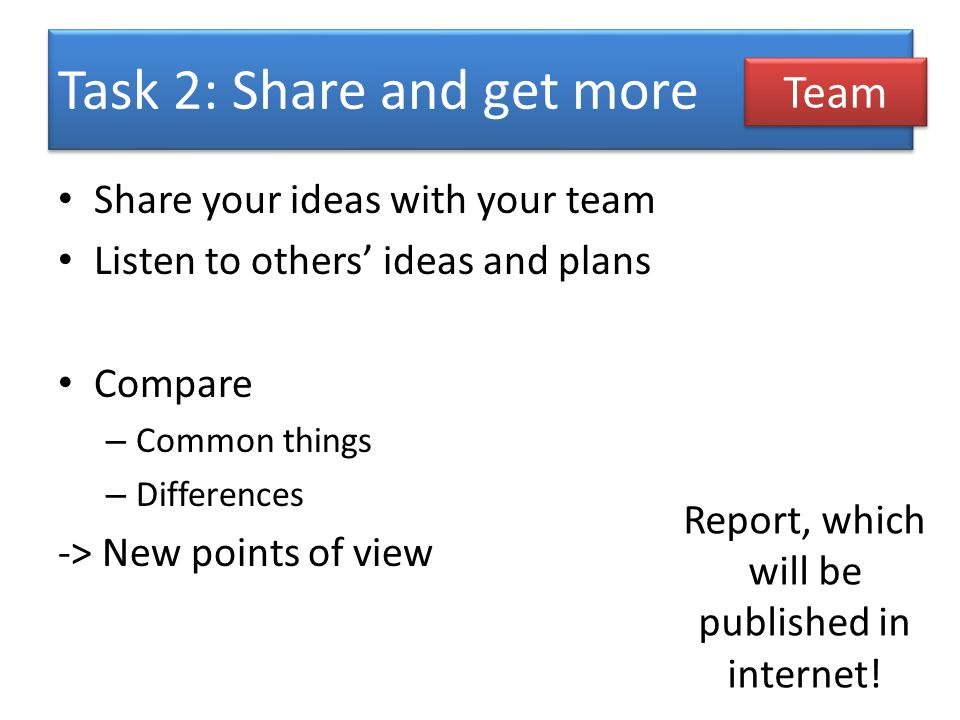 Task 2: Share and get more Share your ideas with your team Listen to others ideas and plans Compare – Common things – Differences -> New points of view Team Report, which will be published in internet!