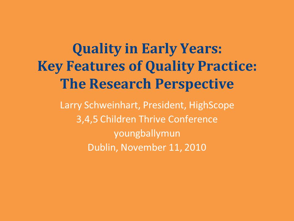 Quality in Early Years: Key Features of Quality Practice: The Research Perspective Larry Schweinhart, President, HighScope 3,4,5 Children Thrive Conference youngballymun Dublin, November 11, 2010