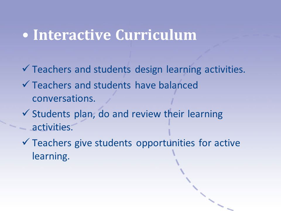 Interactive Curriculum Teachers and students design learning activities.