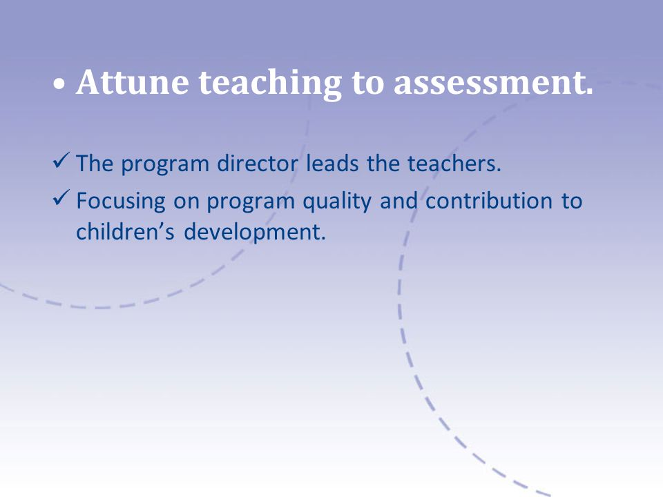 Attune teaching to assessment. The program director leads the teachers.