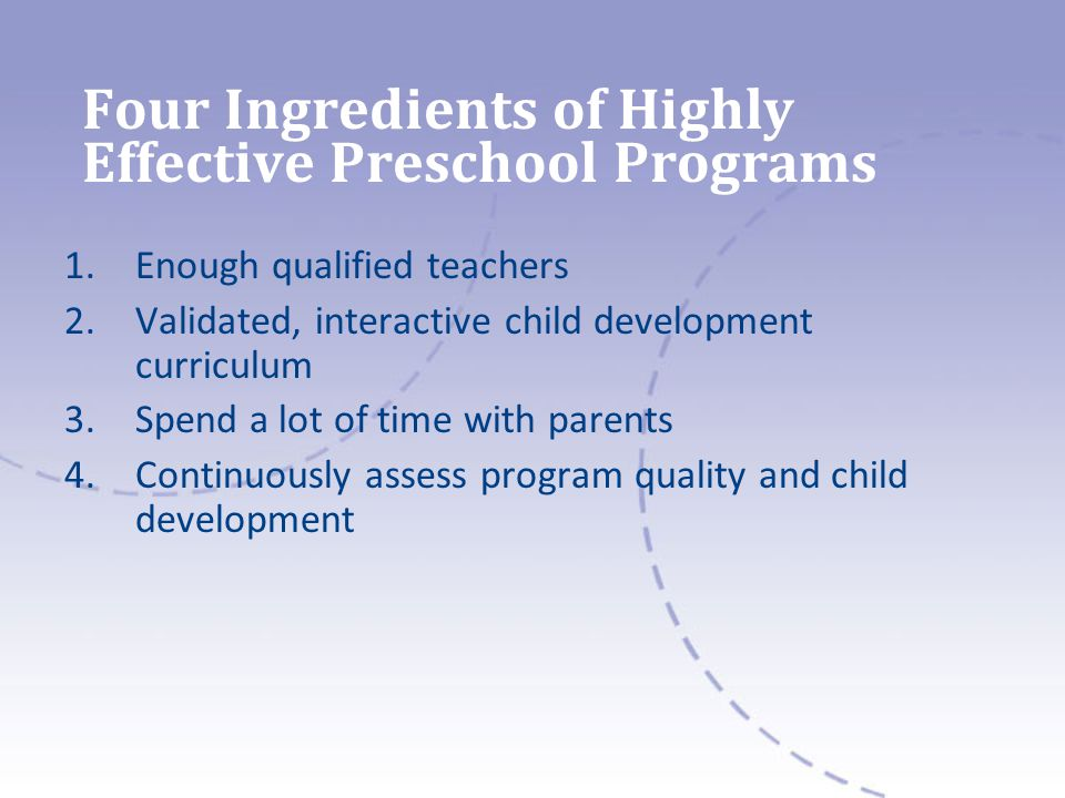 Four Ingredients of Highly Effective Preschool Programs 1.Enough qualified teachers 2.Validated, interactive child development curriculum 3.Spend a lot of time with parents 4.Continuously assess program quality and child development