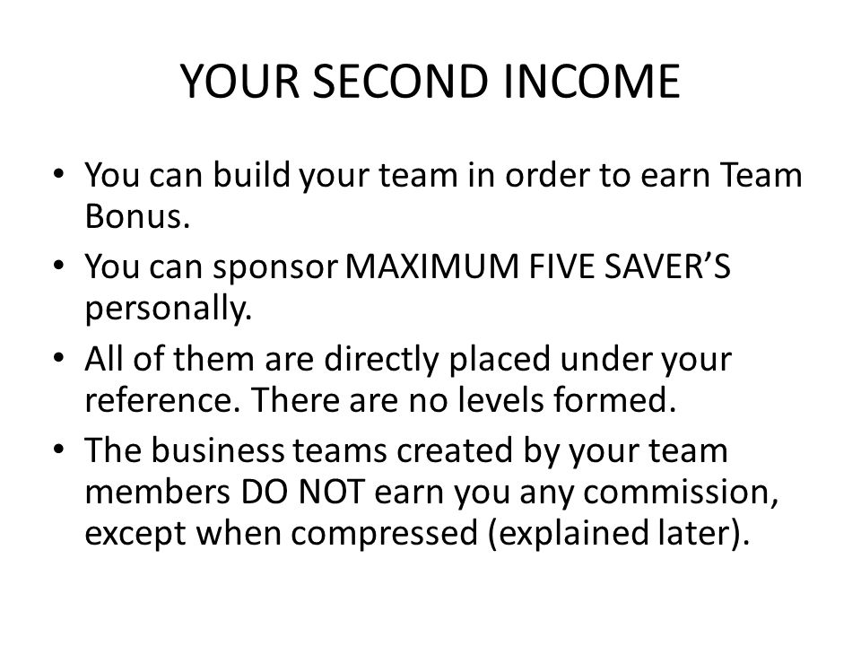 YOUR SECOND INCOME You can build your team in order to earn Team Bonus.