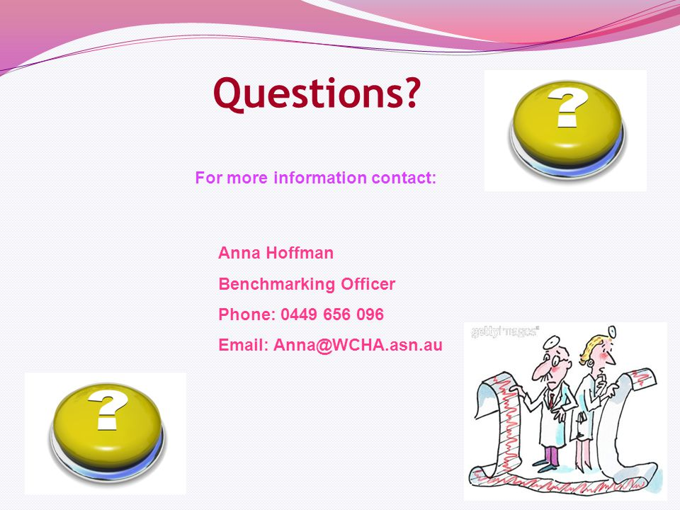 38 Anna Hoffman Benchmarking Officer Phone: 0449 656 096 Email: Anna@WCHA.asn.au Questions.