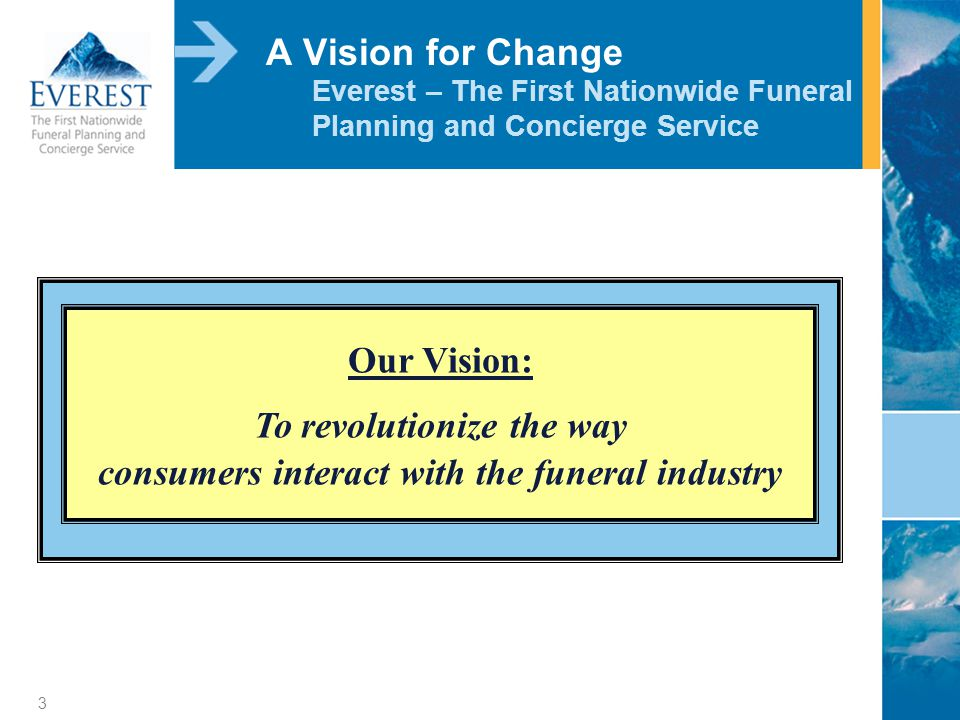 3 A Vision for Change Everest – The First Nationwide Funeral Planning and Concierge Service Our Vision: To revolutionize the way consumers interact with the funeral industry