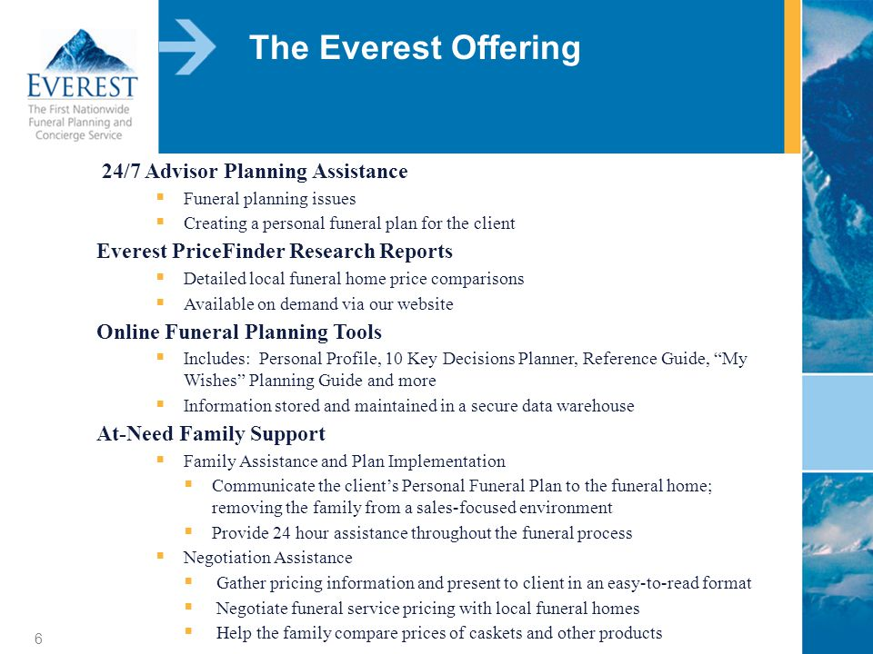 6 The Everest Offering 24/7 Advisor Planning Assistance Funeral planning issues Creating a personal funeral plan for the client Everest PriceFinder Research Reports Detailed local funeral home price comparisons Available on demand via our website Online Funeral Planning Tools Includes: Personal Profile, 10 Key Decisions Planner, Reference Guide, My Wishes Planning Guide and more Information stored and maintained in a secure data warehouse At-Need Family Support Family Assistance and Plan Implementation Communicate the clients Personal Funeral Plan to the funeral home; removing the family from a sales-focused environment Provide 24 hour assistance throughout the funeral process Negotiation Assistance Gather pricing information and present to client in an easy-to-read format Negotiate funeral service pricing with local funeral homes Help the family compare prices of caskets and other products