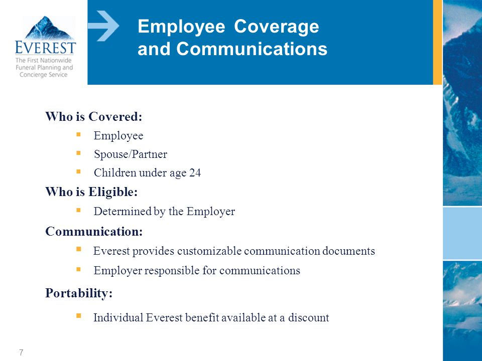 7 Employee Coverage and Communications Who is Covered: Employee Spouse/Partner Children under age 24 Who is Eligible: Determined by the Employer Communication: Everest provides customizable communication documents Employer responsible for communications Portability: Individual Everest benefit available at a discount