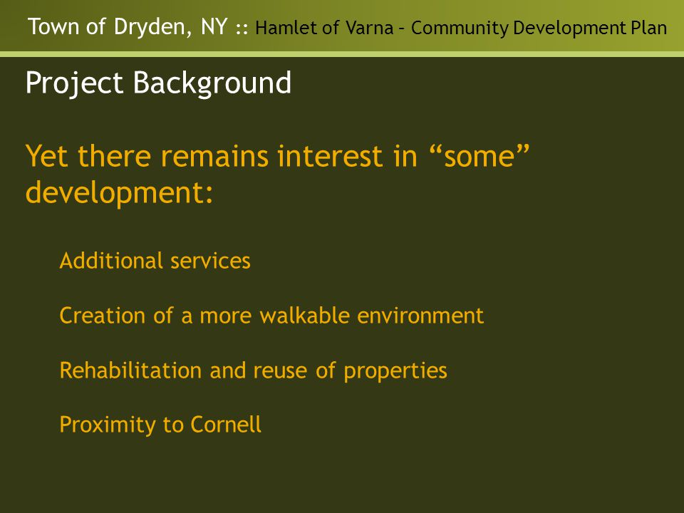Town of Dryden, NY :: Hamlet of Varna – Community Development Plan Project Background Yet there remains interest in some development: Additional services Creation of a more walkable environment Rehabilitation and reuse of properties Proximity to Cornell