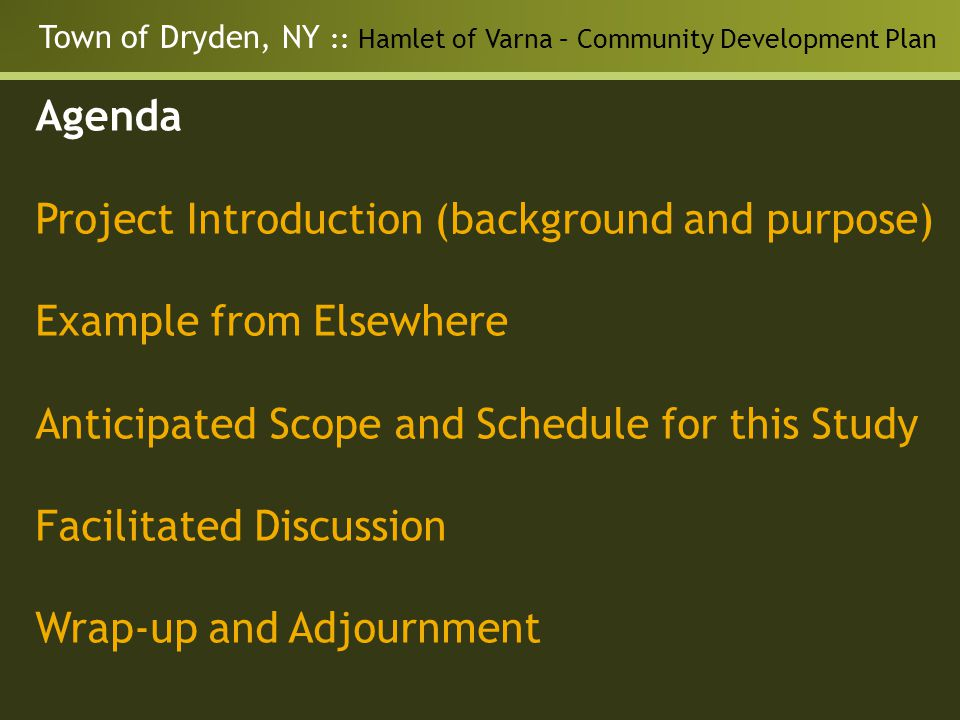 Town of Dryden, NY :: Hamlet of Varna – Community Development Plan Agenda Project Introduction (background and purpose) Example from Elsewhere Anticipated Scope and Schedule for this Study Facilitated Discussion Wrap-up and Adjournment
