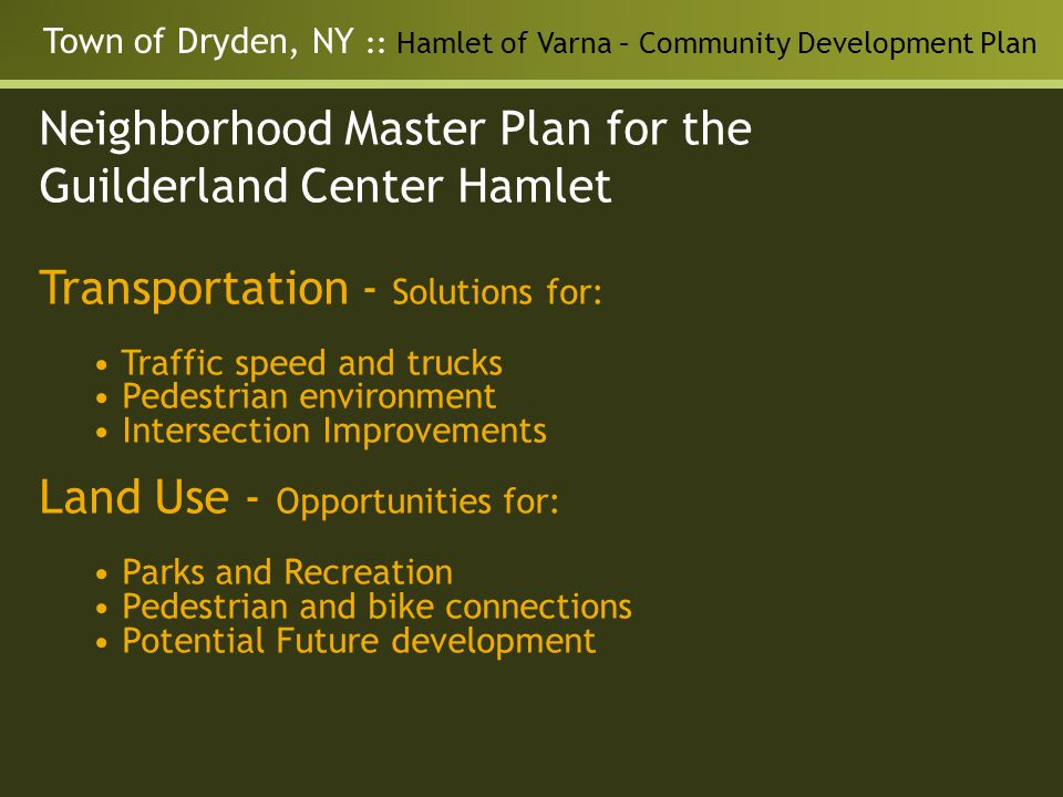 Neighborhood Master Plan for the Guilderland Center Hamlet Transportation - Solutions for: Traffic speed and trucks Pedestrian environment Intersection Improvements Land Use - Opportunities for: Parks and Recreation Pedestrian and bike connections Potential Future development