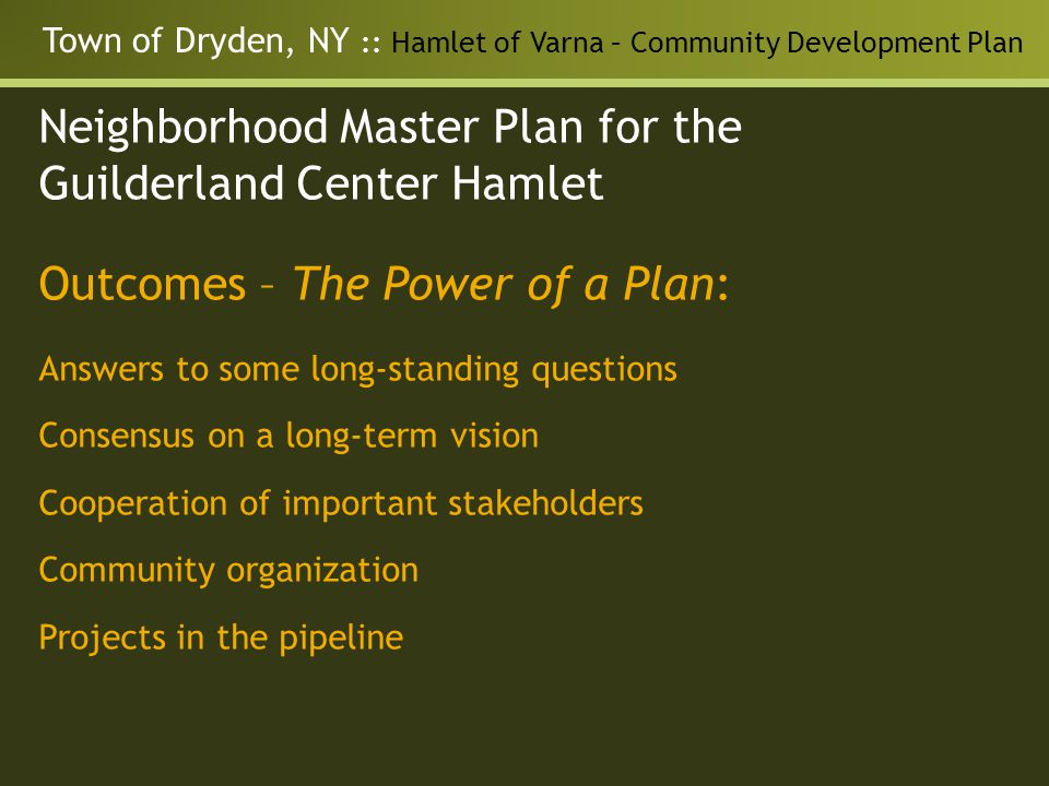 Town of Dryden, NY :: Hamlet of Varna – Community Development Plan Neighborhood Master Plan for the Guilderland Center Hamlet Outcomes – The Power of a Plan: Answers to some long-standing questions Consensus on a long-term vision Cooperation of important stakeholders Community organization Projects in the pipeline