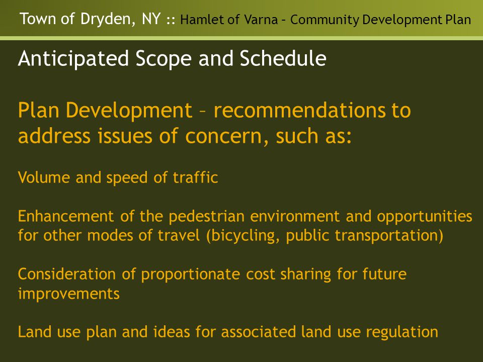 Town of Dryden, NY :: Hamlet of Varna – Community Development Plan Anticipated Scope and Schedule Plan Development – recommendations to address issues of concern, such as: Volume and speed of traffic Enhancement of the pedestrian environment and opportunities for other modes of travel (bicycling, public transportation) Consideration of proportionate cost sharing for future improvements Land use plan and ideas for associated land use regulation