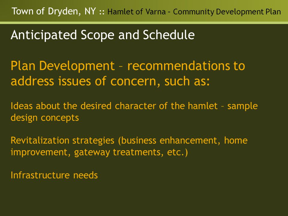 Town of Dryden, NY :: Hamlet of Varna – Community Development Plan Anticipated Scope and Schedule Plan Development – recommendations to address issues of concern, such as: Ideas about the desired character of the hamlet – sample design concepts Revitalization strategies (business enhancement, home improvement, gateway treatments, etc.) Infrastructure needs