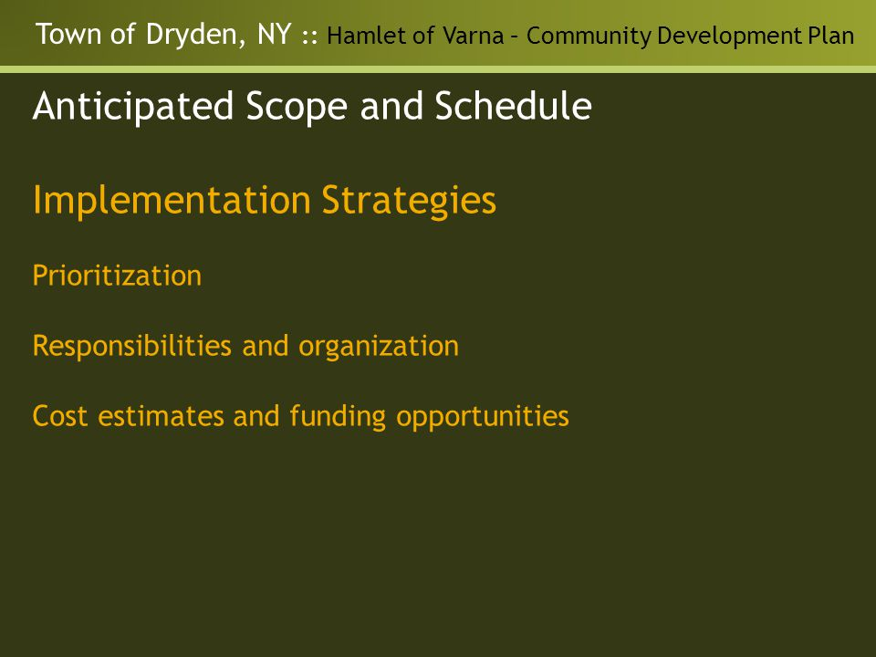 Town of Dryden, NY :: Hamlet of Varna – Community Development Plan Anticipated Scope and Schedule Implementation Strategies Prioritization Responsibilities and organization Cost estimates and funding opportunities
