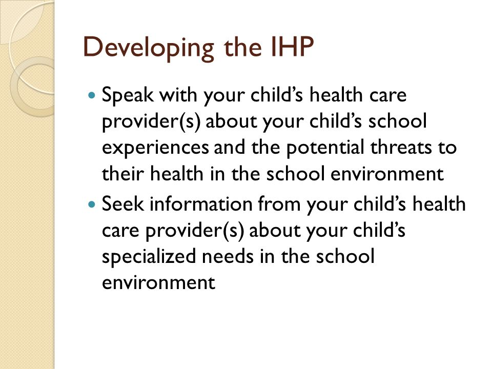 Developing the IHP Speak with your childs health care provider(s) about your childs school experiences and the potential threats to their health in the school environment Seek information from your childs health care provider(s) about your childs specialized needs in the school environment
