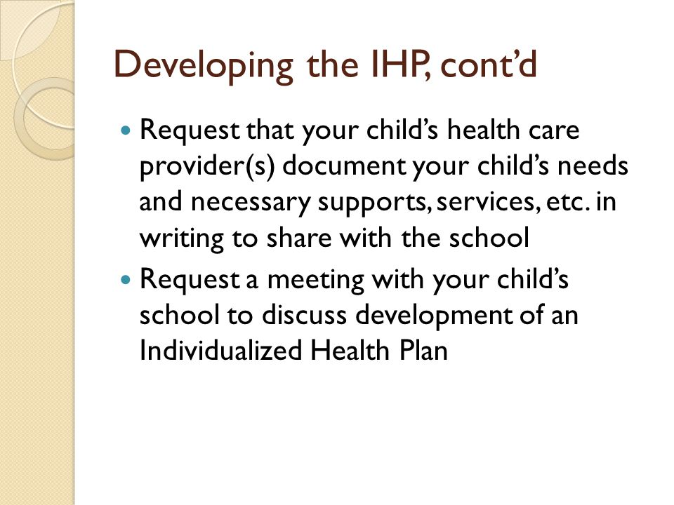 Developing the IHP, contd Request that your childs health care provider(s) document your childs needs and necessary supports, services, etc.