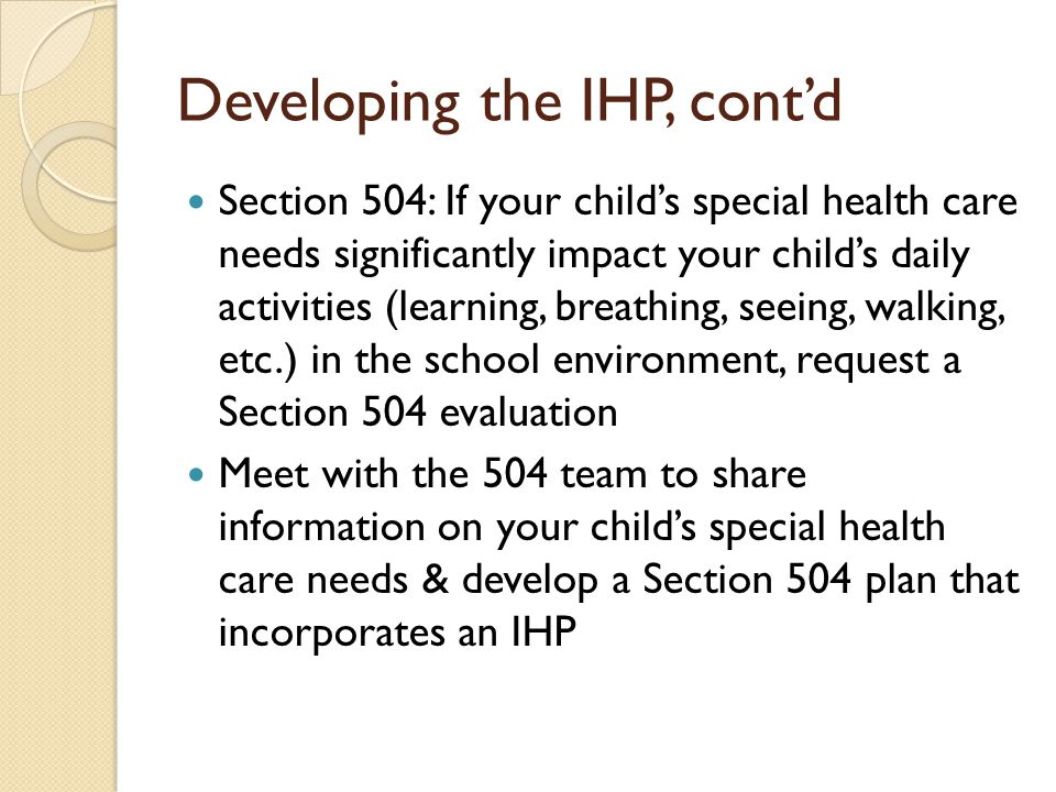 Developing the IHP, contd Section 504: If your childs special health care needs significantly impact your childs daily activities (learning, breathing, seeing, walking, etc.) in the school environment, request a Section 504 evaluation Meet with the 504 team to share information on your childs special health care needs & develop a Section 504 plan that incorporates an IHP