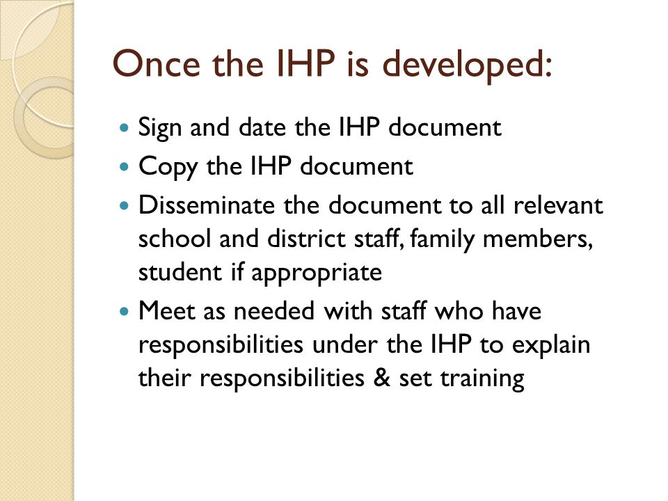 Once the IHP is developed: Sign and date the IHP document Copy the IHP document Disseminate the document to all relevant school and district staff, family members, student if appropriate Meet as needed with staff who have responsibilities under the IHP to explain their responsibilities & set training