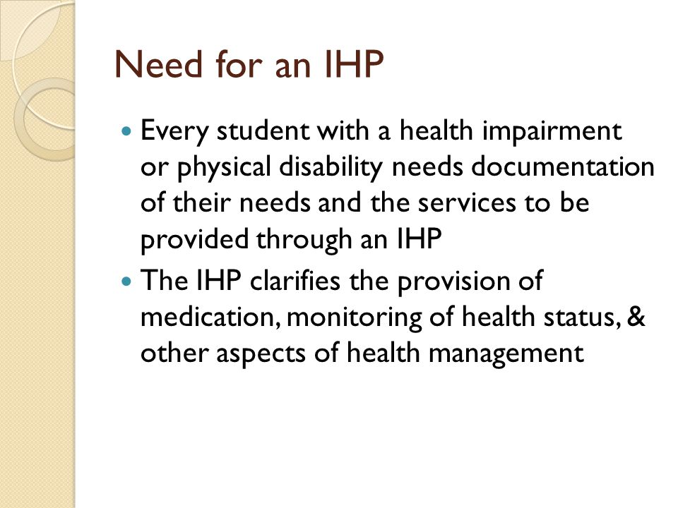Need for an IHP Every student with a health impairment or physical disability needs documentation of their needs and the services to be provided through an IHP The IHP clarifies the provision of medication, monitoring of health status, & other aspects of health management